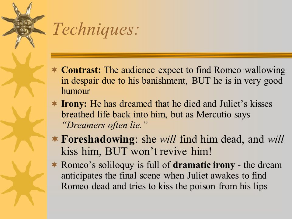 Techniques:  Contrast: The audience expect to find Romeo wallowing in despair due to his banishment, BUT he is in very good humour  Irony: He has dreamed that he died and Juliet's kisses breathed life back into him, but as Mercutio says Dreamers often lie.  Foreshadowing: she will find him dead, and will kiss him, BUT won't revive him.