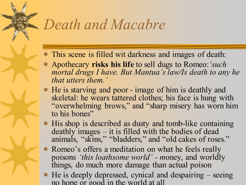 Death and Macabre  This scene is filled wit darkness and images of death:  Apothecary risks his life to sell dugs to Romeo:'such mortal drugs I have.
