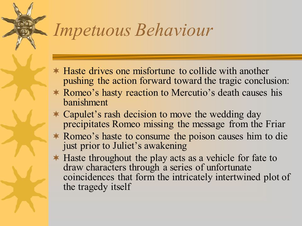 Impetuous Behaviour  Haste drives one misfortune to collide with another pushing the action forward toward the tragic conclusion:  Romeo's hasty reaction to Mercutio's death causes his banishment  Capulet's rash decision to move the wedding day precipitates Romeo missing the message from the Friar  Romeo's haste to consume the poison causes him to die just prior to Juliet's awakening  Haste throughout the play acts as a vehicle for fate to draw characters through a series of unfortunate coincidences that form the intricately intertwined plot of the tragedy itself