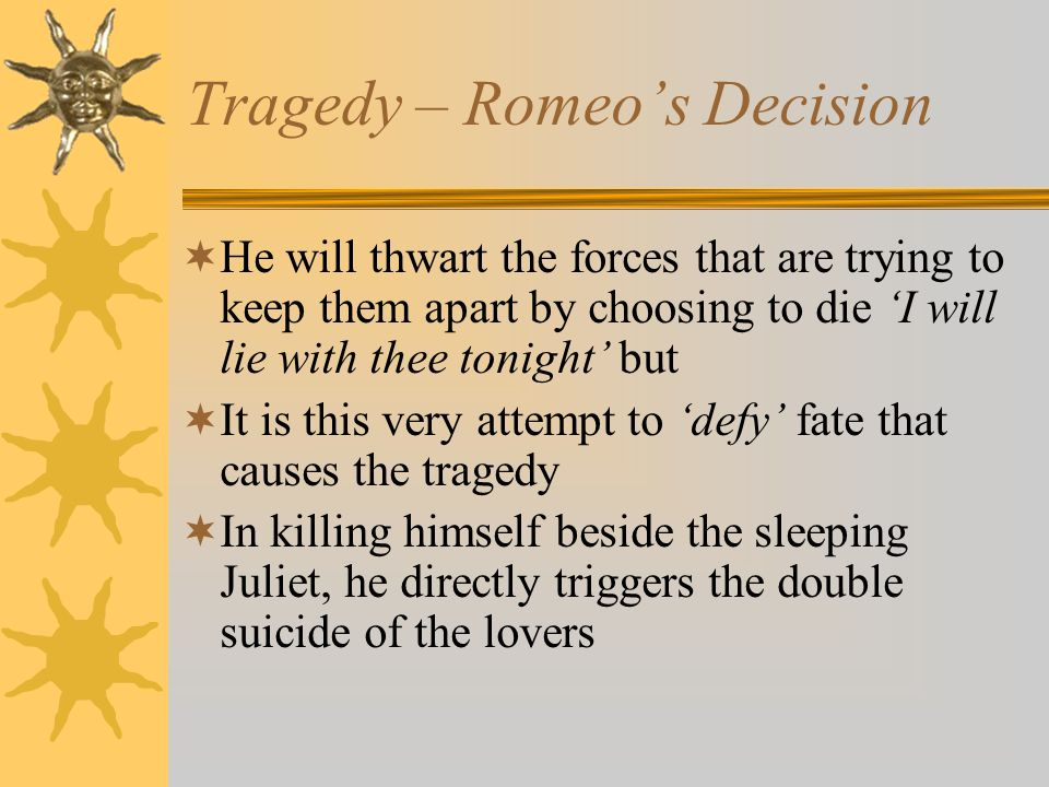 Tragedy – Romeo's Decision  He will thwart the forces that are trying to keep them apart by choosing to die 'I will lie with thee tonight' but  It is this very attempt to 'defy' fate that causes the tragedy  In killing himself beside the sleeping Juliet, he directly triggers the double suicide of the lovers