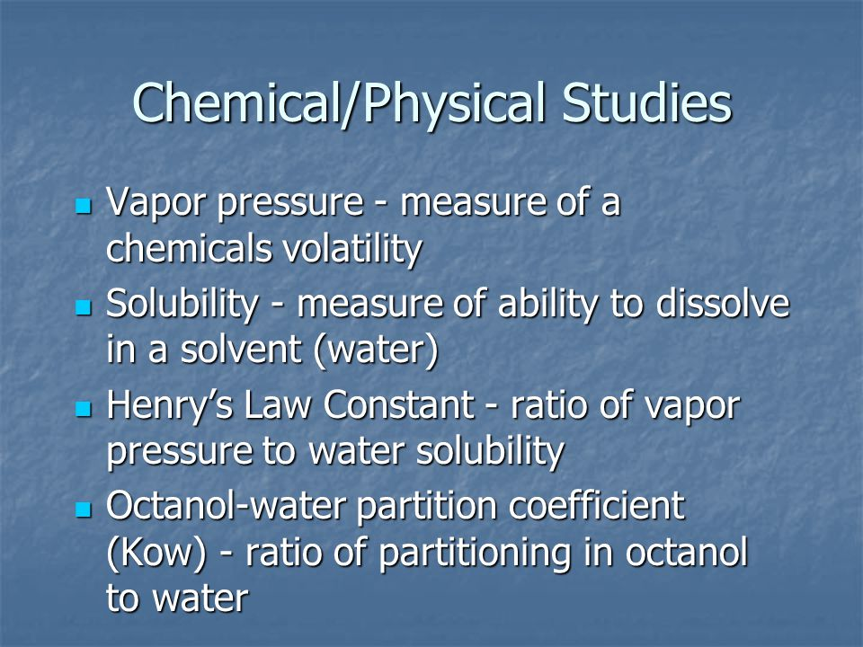 Chemical/Physical Studies Vapor pressure - measure of a chemicals volatility Vapor pressure - measure of a chemicals volatility Solubility - measure of ability to dissolve in a solvent (water) Solubility - measure of ability to dissolve in a solvent (water) Henry's Law Constant - ratio of vapor pressure to water solubility Henry's Law Constant - ratio of vapor pressure to water solubility Octanol-water partition coefficient (Kow) - ratio of partitioning in octanol to water Octanol-water partition coefficient (Kow) - ratio of partitioning in octanol to water