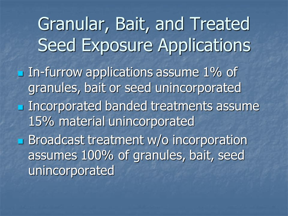 Granular, Bait, and Treated Seed Exposure Applications In-furrow applications assume 1% of granules, bait or seed unincorporated In-furrow applications assume 1% of granules, bait or seed unincorporated Incorporated banded treatments assume 15% material unincorporated Incorporated banded treatments assume 15% material unincorporated Broadcast treatment w/o incorporation assumes 100% of granules, bait, seed unincorporated Broadcast treatment w/o incorporation assumes 100% of granules, bait, seed unincorporated