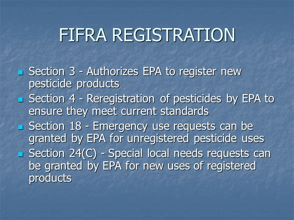 FIFRA REGISTRATION Section 3 - Authorizes EPA to register new pesticide products Section 3 - Authorizes EPA to register new pesticide products Section 4 - Reregistration of pesticides by EPA to ensure they meet current standards Section 4 - Reregistration of pesticides by EPA to ensure they meet current standards Section 18 - Emergency use requests can be granted by EPA for unregistered pesticide uses Section 18 - Emergency use requests can be granted by EPA for unregistered pesticide uses Section 24(C) - Special local needs requests can be granted by EPA for new uses of registered products Section 24(C) - Special local needs requests can be granted by EPA for new uses of registered products