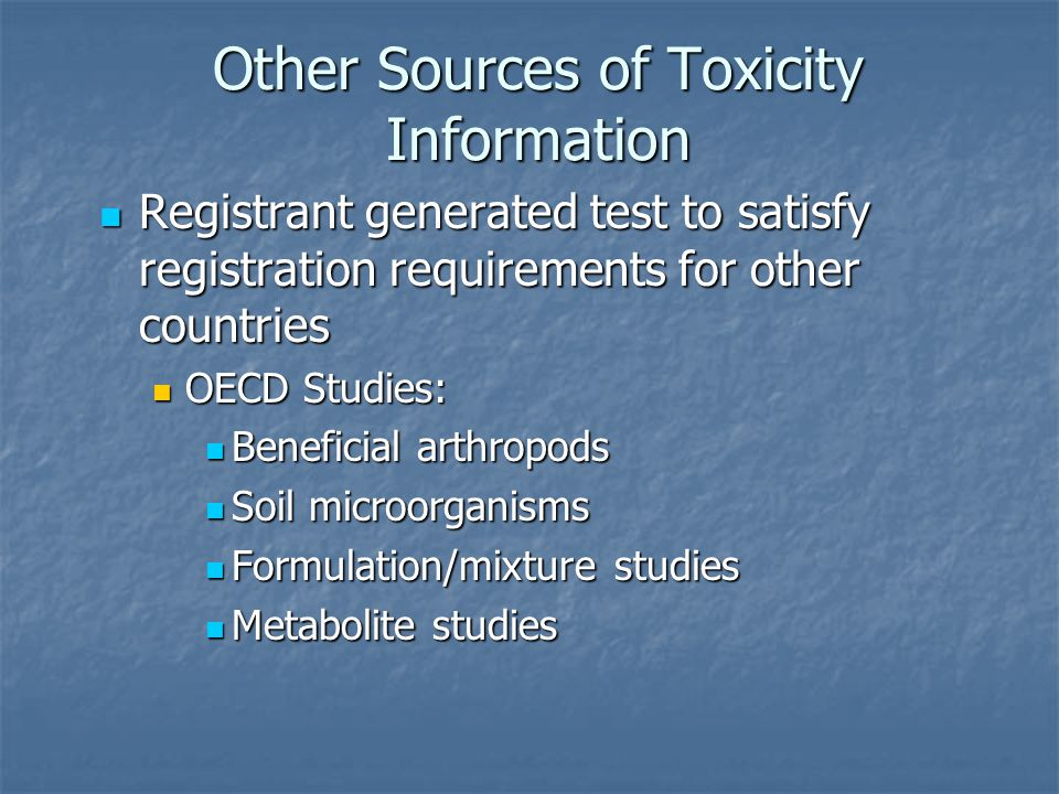 Other Sources of Toxicity Information Registrant generated test to satisfy registration requirements for other countries Registrant generated test to satisfy registration requirements for other countries OECD Studies: OECD Studies: Beneficial arthropods Beneficial arthropods Soil microorganisms Soil microorganisms Formulation/mixture studies Formulation/mixture studies Metabolite studies Metabolite studies