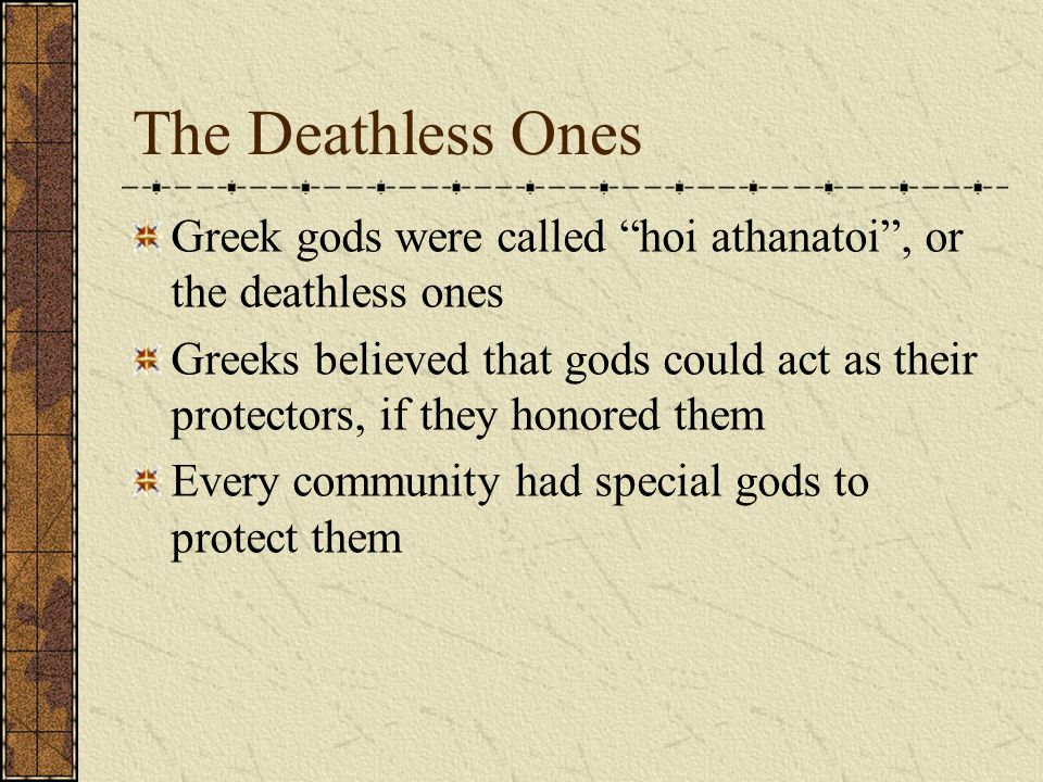 The Deathless Ones Greek gods were called hoi athanatoi , or the deathless ones Greeks believed that gods could act as their protectors, if they honored them Every community had special gods to protect them