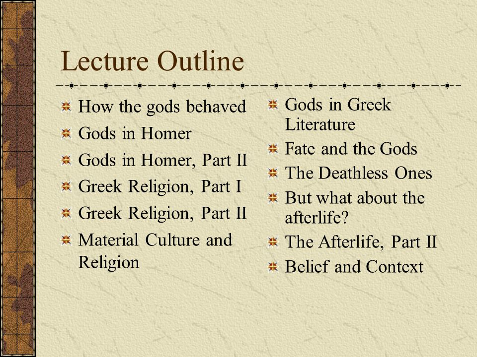 Lecture Outline How the gods behaved Gods in Homer Gods in Homer, Part II Greek Religion, Part I Greek Religion, Part II Material Culture and Religion Gods in Greek Literature Fate and the Gods The Deathless Ones But what about the afterlife.