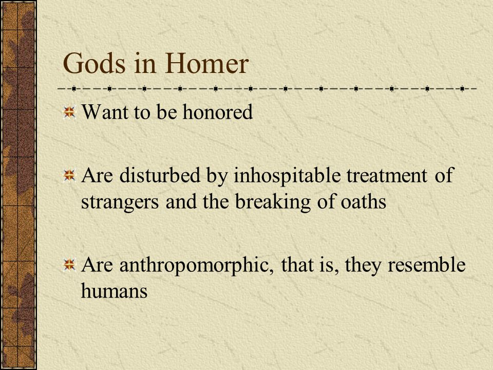 Gods in Homer Want to be honored Are disturbed by inhospitable treatment of strangers and the breaking of oaths Are anthropomorphic, that is, they resemble humans
