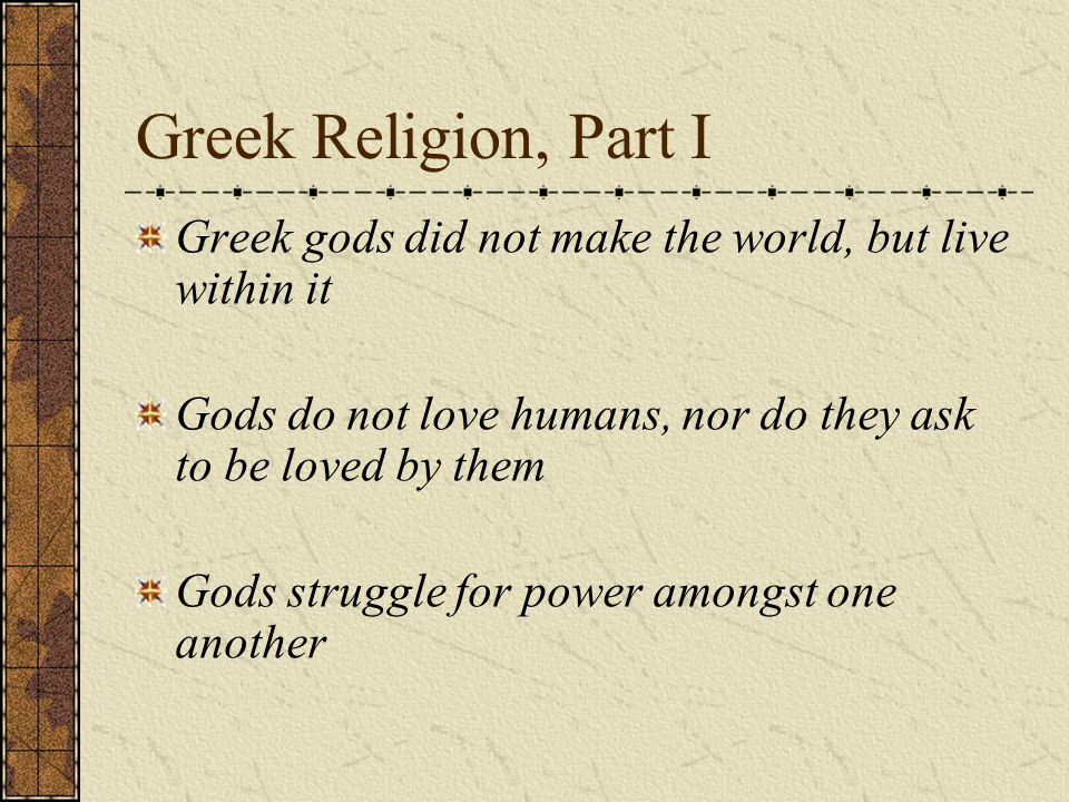 Greek Religion, Part I Greek gods did not make the world, but live within it Gods do not love humans, nor do they ask to be loved by them Gods struggle for power amongst one another