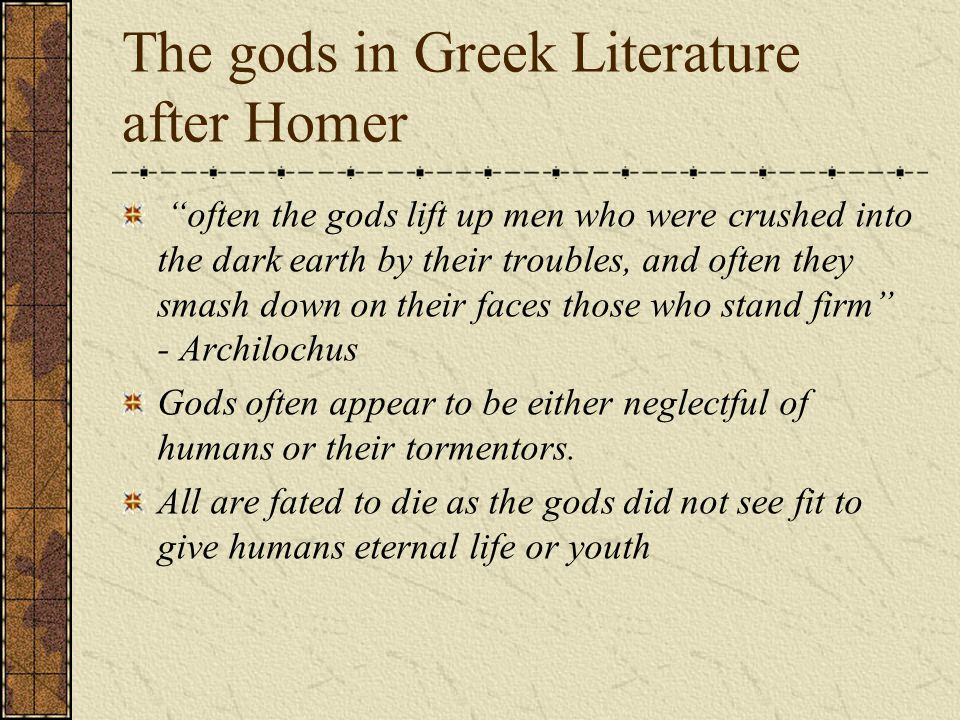 The gods in Greek Literature after Homer often the gods lift up men who were crushed into the dark earth by their troubles, and often they smash down on their faces those who stand firm - Archilochus Gods often appear to be either neglectful of humans or their tormentors.
