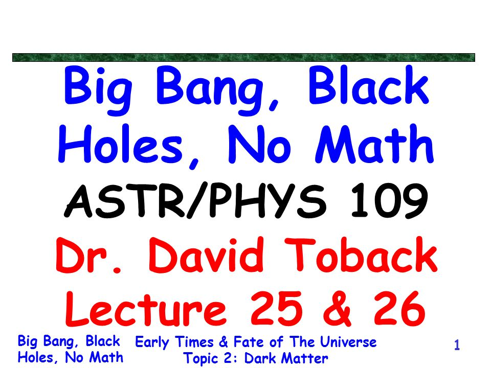 Big Bang, Black Holes, No Math Early Times & Fate of The Universe Topic 2: Dark Matter 1 Big Bang, Black Holes, No Math ASTR/PHYS 109 Dr. David Toback