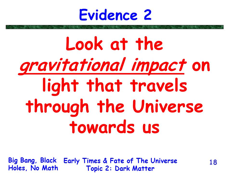 Big Bang, Black Holes, No Math Early Times & Fate of The Universe Topic 2: Dark Matter 18 Evidence 2 Look at the gravitational impact on light that tr