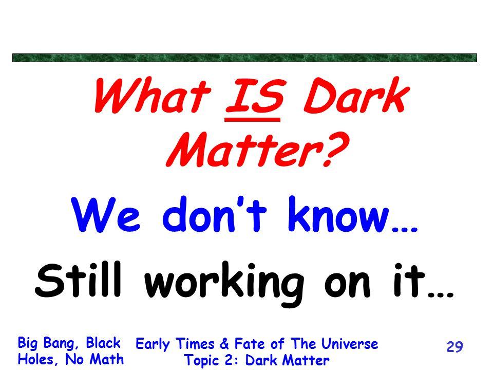 Big Bang, Black Holes, No Math Early Times & Fate of The Universe Topic 2: Dark Matter 29 What IS Dark Matter? We don't know… Still working on it…