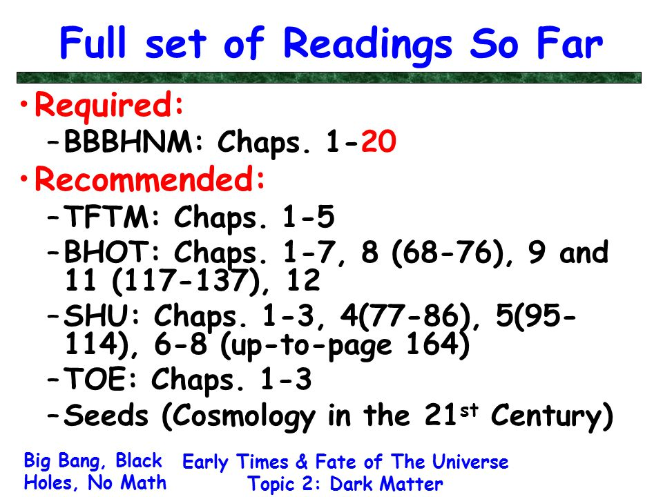 Big Bang, Black Holes, No Math Early Times & Fate of The Universe Topic 2: Dark Matter Full set of Readings So Far Required: –BBBHNM: Chaps. 1-20 Reco