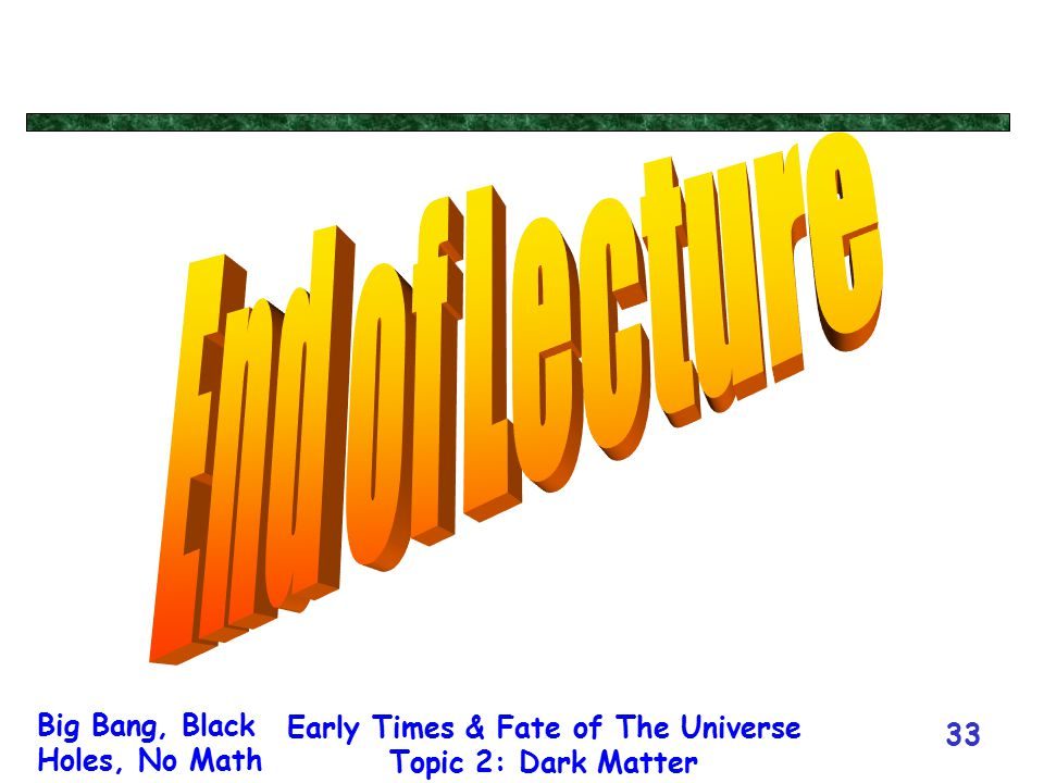 Big Bang, Black Holes, No Math Early Times & Fate of The Universe Topic 2: Dark Matter 33