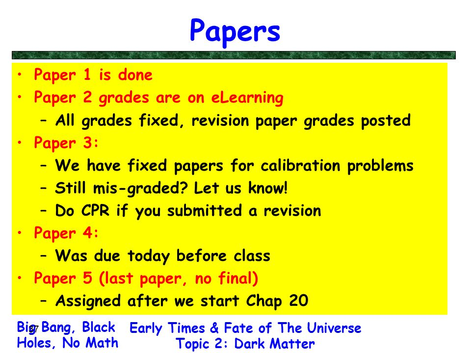 Big Bang, Black Holes, No Math Early Times & Fate of The Universe Topic 2: Dark Matter Papers Paper 1 is done Paper 2 grades are on eLearning –All gra