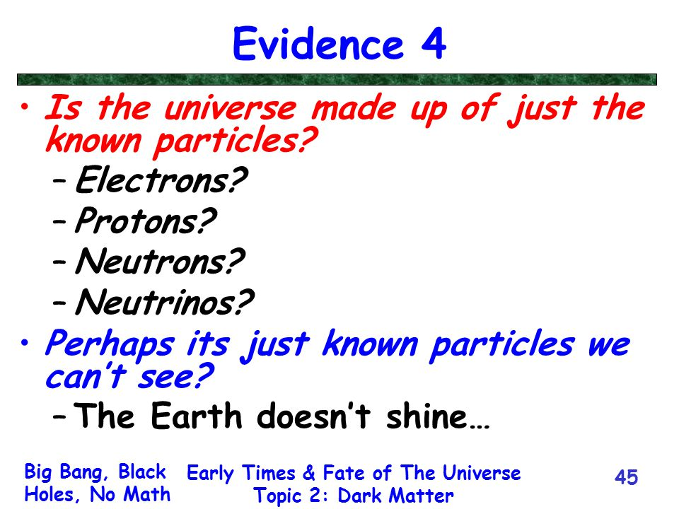 Big Bang, Black Holes, No Math Early Times & Fate of The Universe Topic 2: Dark Matter 45 Evidence 4 Is the universe made up of just the known particl