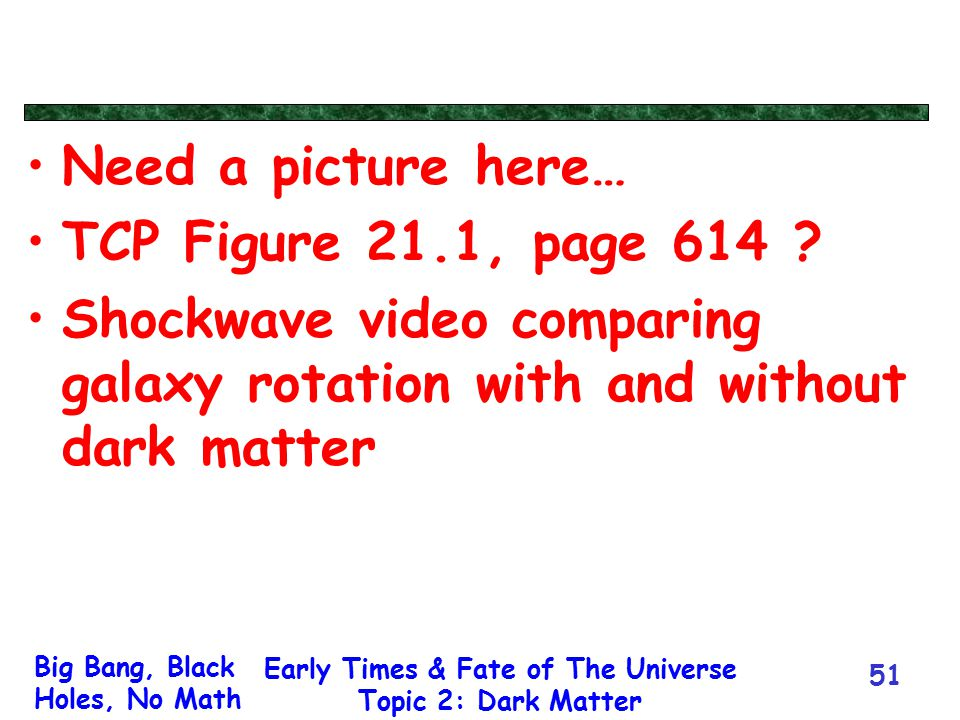 Big Bang, Black Holes, No Math Early Times & Fate of The Universe Topic 2: Dark Matter 51 Need a picture here… TCP Figure 21.1, page 614 ? Shockwave v