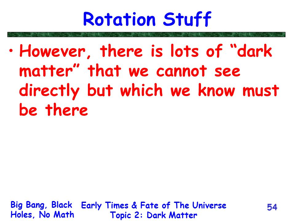 "Big Bang, Black Holes, No Math Early Times & Fate of The Universe Topic 2: Dark Matter 54 Rotation Stuff However, there is lots of ""dark matter"" that"