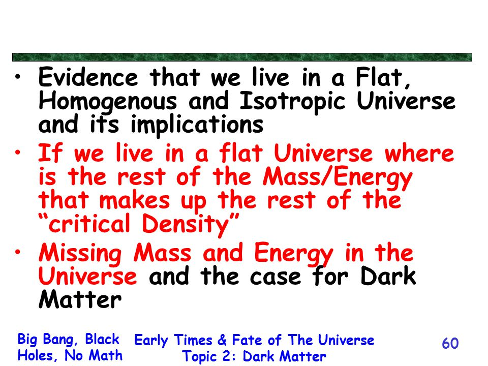 Big Bang, Black Holes, No Math Early Times & Fate of The Universe Topic 2: Dark Matter 60 Evidence that we live in a Flat, Homogenous and Isotropic Un