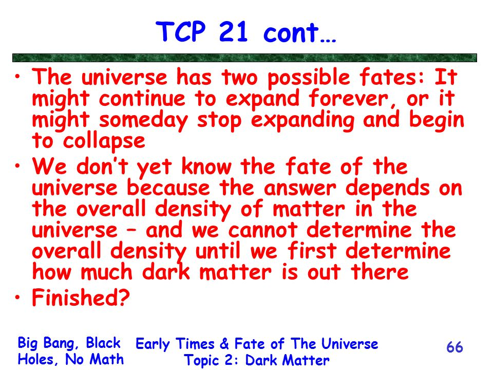 Big Bang, Black Holes, No Math Early Times & Fate of The Universe Topic 2: Dark Matter 66 TCP 21 cont… The universe has two possible fates: It might c