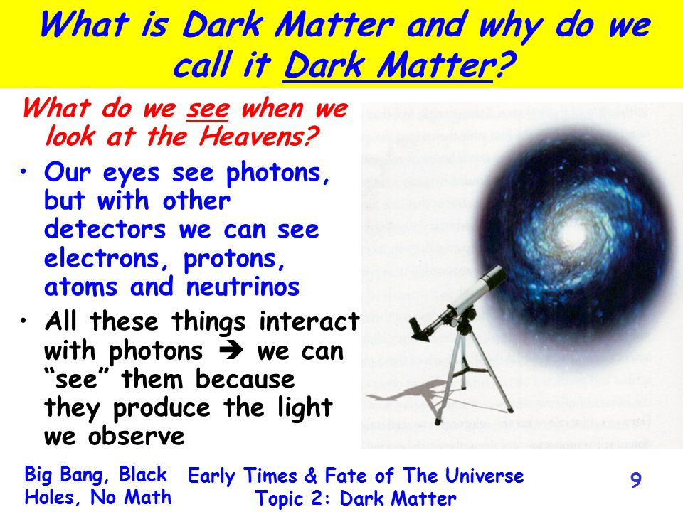 Big Bang, Black Holes, No Math Early Times & Fate of The Universe Topic 2: Dark Matter 9 What is Dark Matter and why do we call it Dark Matter? What d