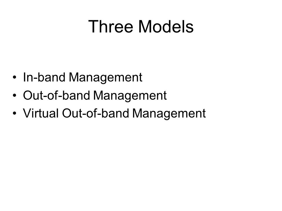 Three Models In-band Management Out-of-band Management Virtual Out-of-band Management