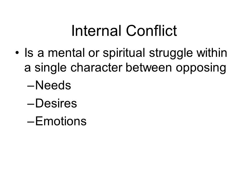 Internal Conflict Is a mental or spiritual struggle within a single character between opposing –Needs –Desires –Emotions