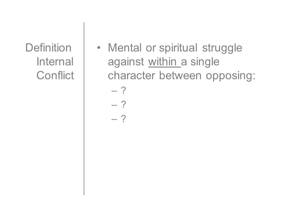 Definition Internal Conflict Mental or spiritual struggle against within a single character between opposing: –