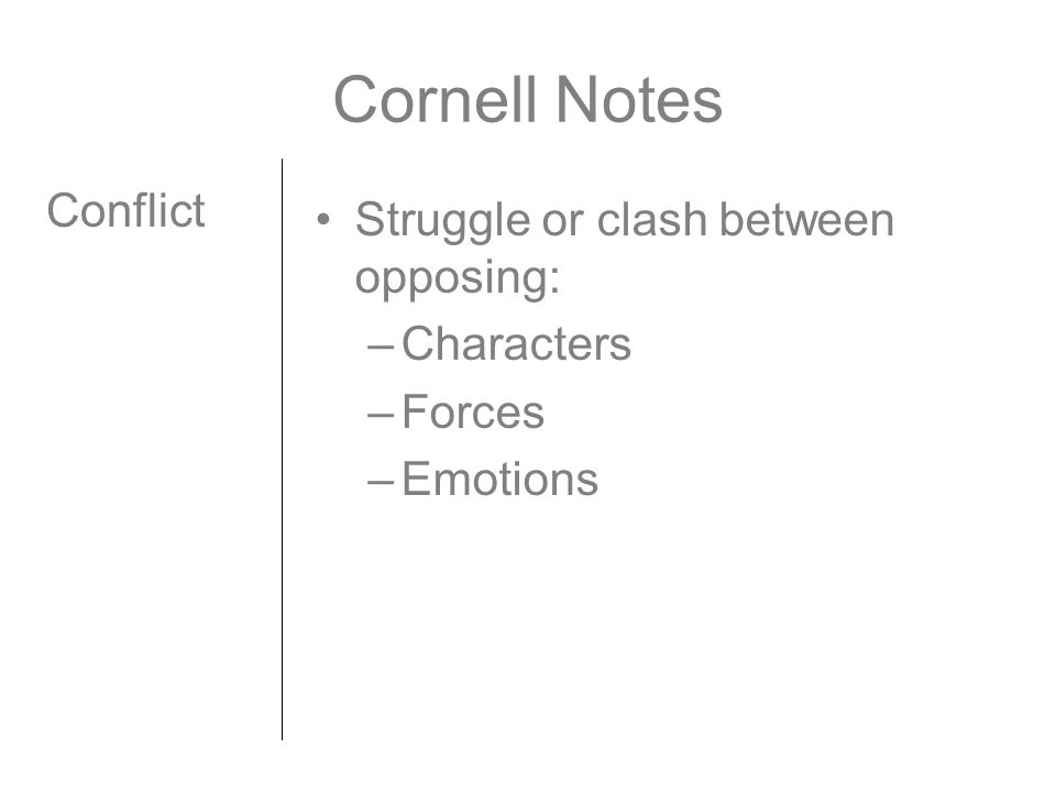 Cornell Notes Conflict Struggle or clash between opposing: –Characters –Forces –Emotions