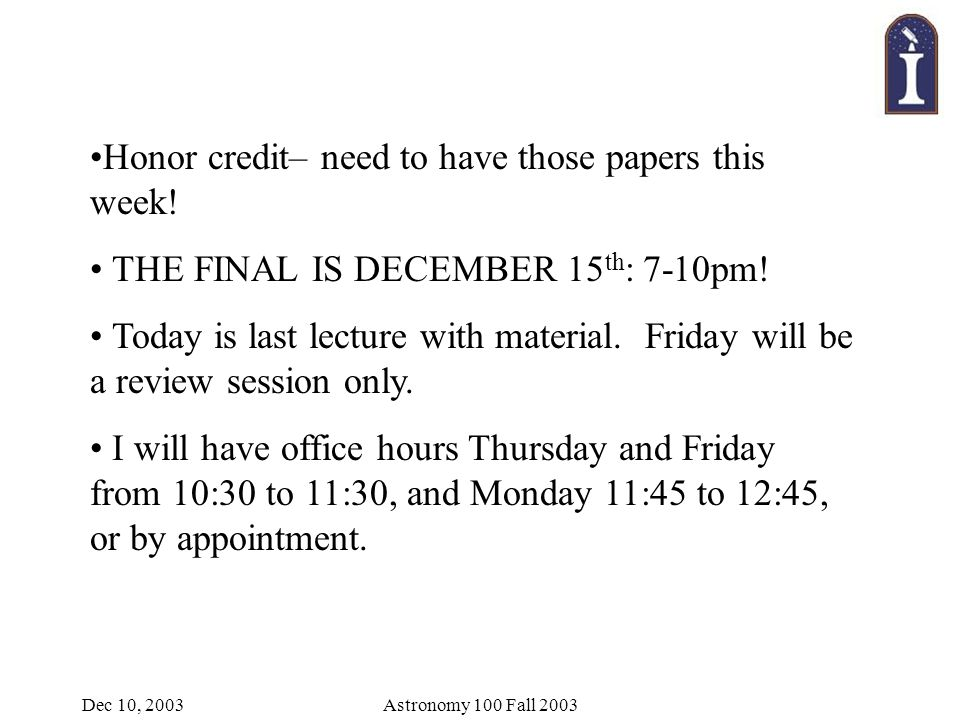Dec 10, 2003Astronomy 100 Fall 2003 Honor credit– need to have those papers this week.