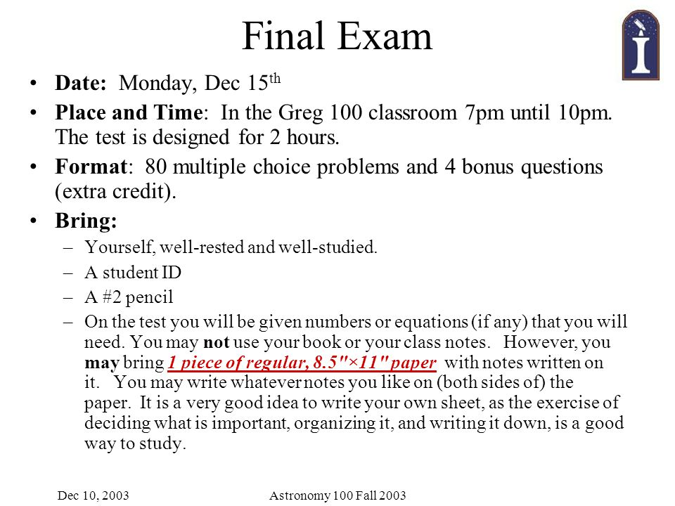 Dec 10, 2003Astronomy 100 Fall 2003 Final Exam Date: Monday, Dec 15 th Place and Time: In the Greg 100 classroom 7pm until 10pm.