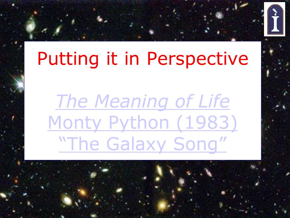 Dec 10, 2003Astronomy 100 Fall 2003 Putting it in Perspective The Meaning of Life Monty Python (1983) The Galaxy Song The Meaning of Life Monty Python (1983) The Galaxy Song