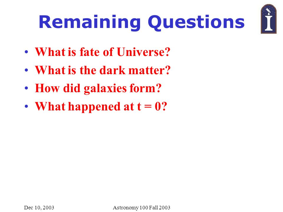 Dec 10, 2003Astronomy 100 Fall 2003 Remaining Questions What is fate of Universe.
