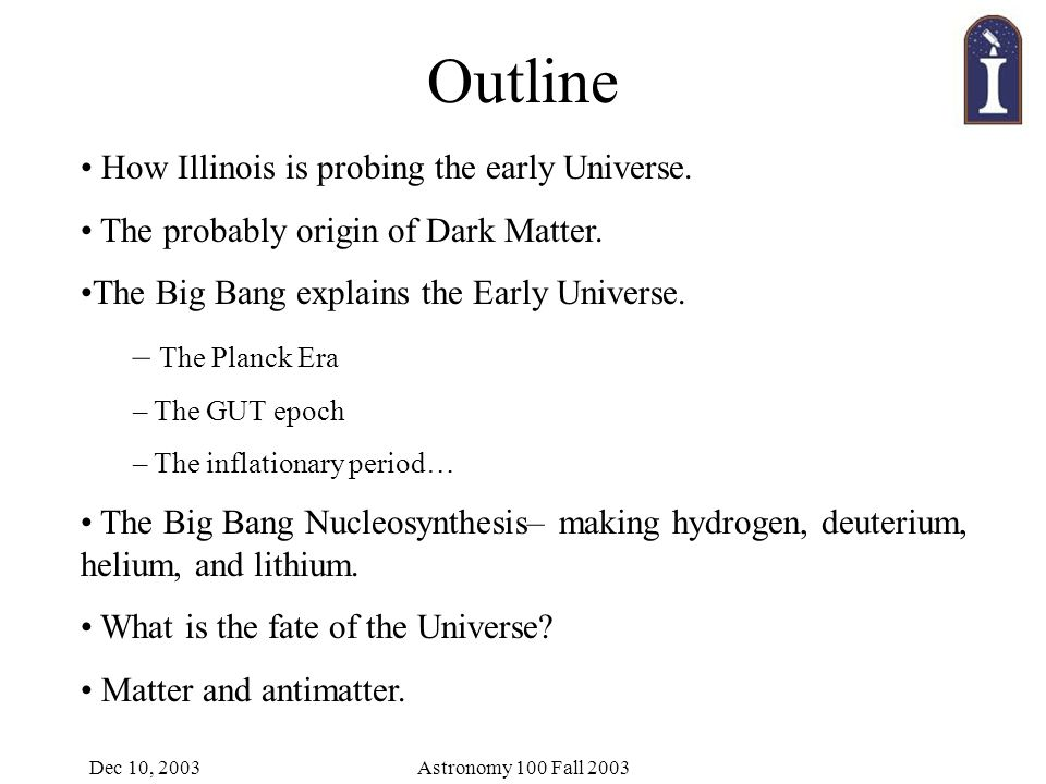 Dec 10, 2003Astronomy 100 Fall 2003 Outline How Illinois is probing the early Universe.