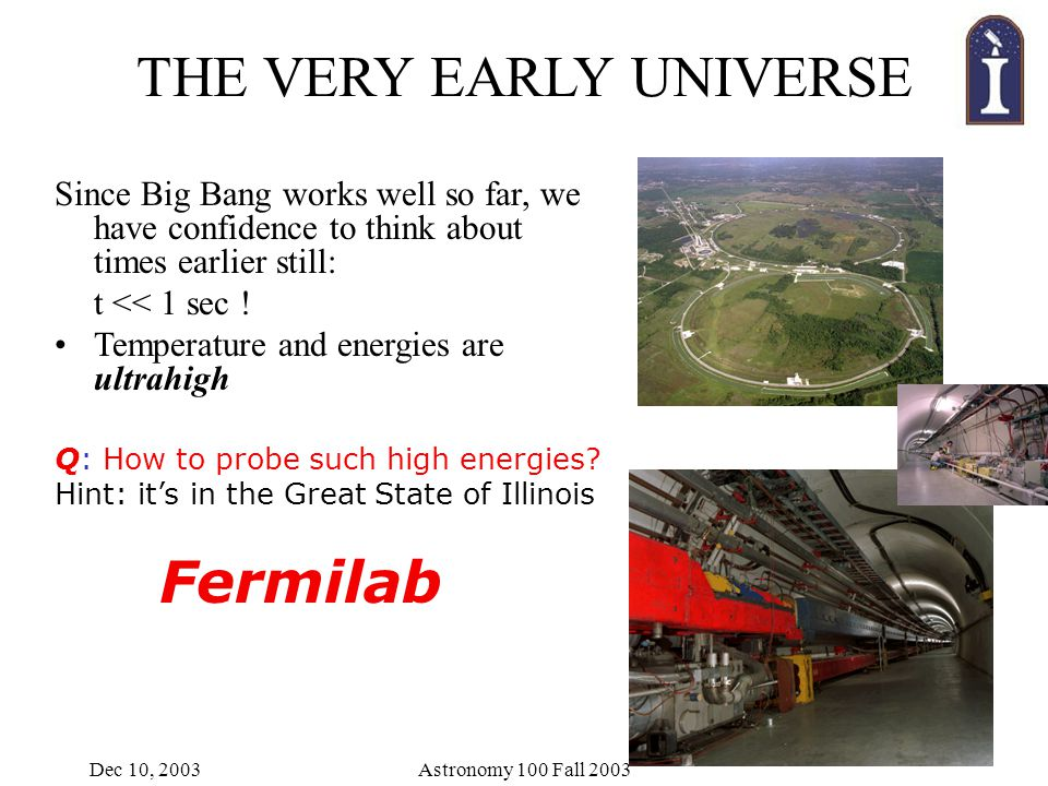 Dec 10, 2003Astronomy 100 Fall 2003 Since Big Bang works well so far, we have confidence to think about times earlier still: t << 1 sec .