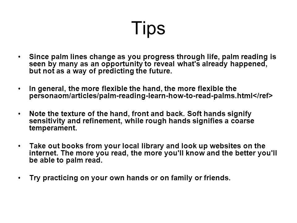 Tips Since palm lines change as you progress through life, palm reading is seen by many as an opportunity to reveal what's already happened, but not a