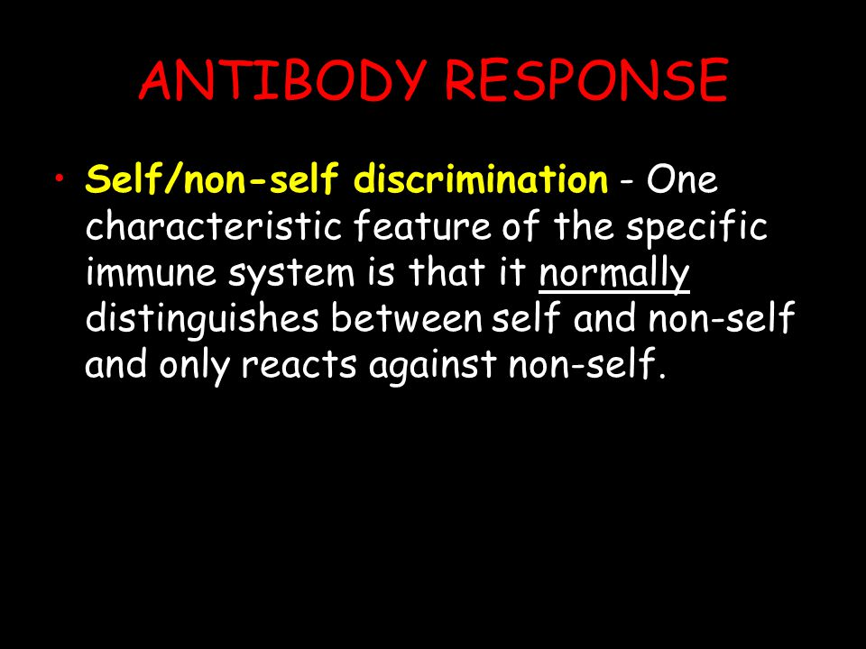 ANTIBODY RESPONSE Self/non-self discrimination - One characteristic feature of the specific immune system is that it normally distinguishes between self and non-self and only reacts against non-self.