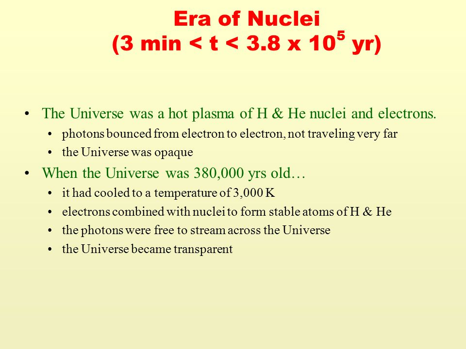 Era of Nuclei (3 min < t < 3.8 x 10 5 yr) The Universe was a hot plasma of H & He nuclei and electrons.