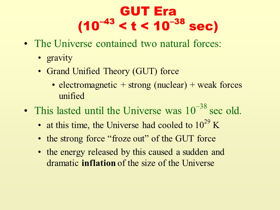 GUT Era (10 –43 < t < 10 –38 sec) The Universe contained two natural forces: gravity Grand Unified Theory (GUT) force electromagnetic + strong (nuclear) + weak forces unified This lasted until the Universe was 10 –38 sec old.