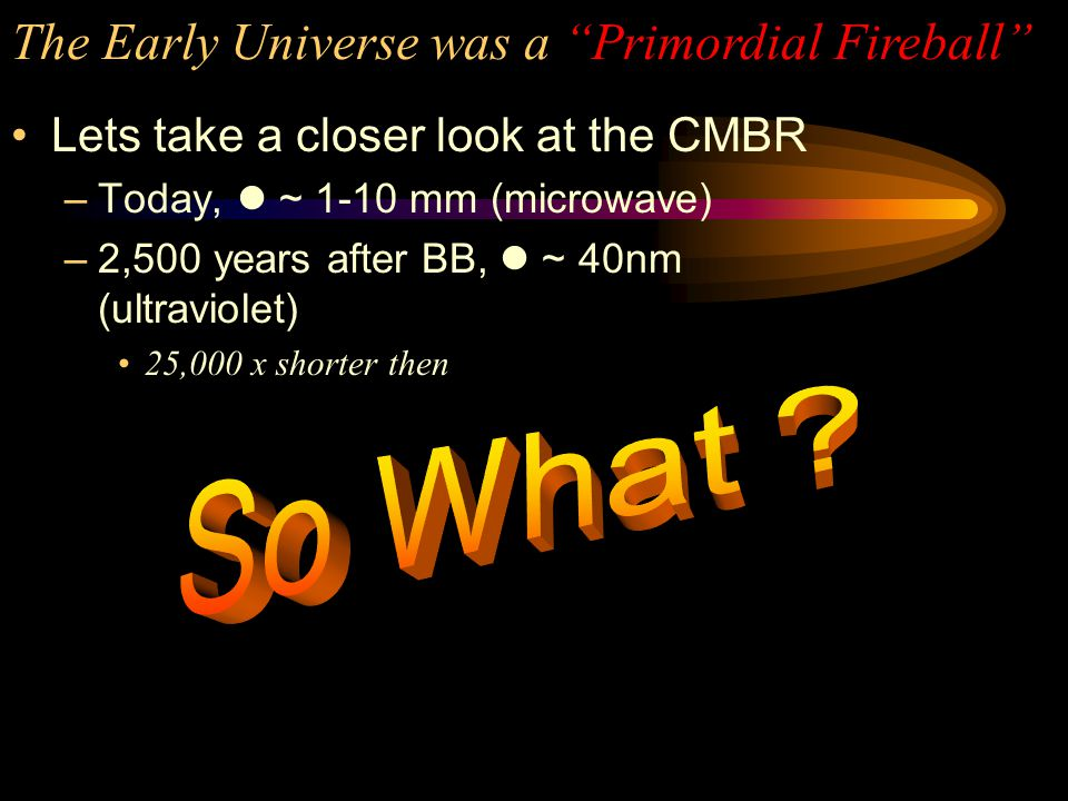 The Early Universe was a Primordial Fireball The rate at which D m increases lags behind the rate at which D rad increases Before 2,500 years after the BB, radiation dominated.