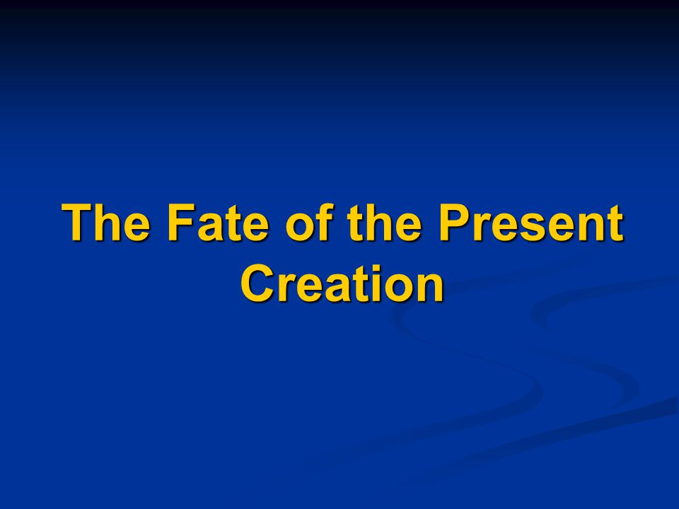 The Fate of the Present Creation