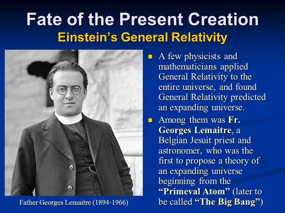 Fate of the Present Creation Einstein's General Relativity A few physicists and mathematicians applied General Relativity to the entire universe, and found General Relativity predicted an expanding universe.