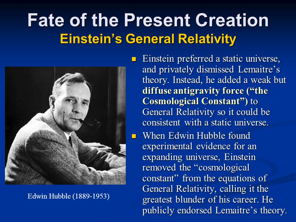 Fate of the Present Creation Einstein's General Relativity Einstein preferred a static universe, and privately dismissed Lemaitre's theory.