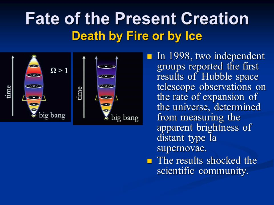 Fate of the Present Creation Death by Fire or by Ice In 1998, two independent groups reported the first results of Hubble space telescope observations on the rate of expansion of the universe, determined from measuring the apparent brightness of distant type Ia supernovae.