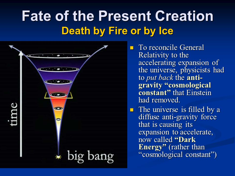 Fate of the Present Creation Death by Fire or by Ice To reconcile General Relativity to the accelerating expansion of the universe, physicists had to put back the anti- gravity cosmological constant that Einstein had removed.