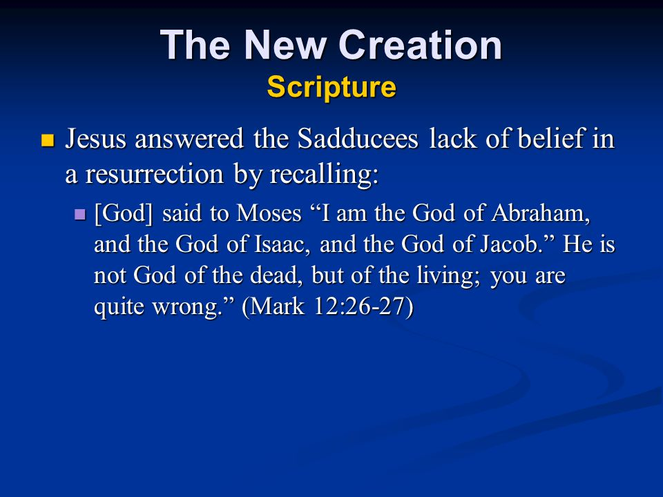 The New Creation Scripture Jesus answered the Sadducees lack of belief in a resurrection by recalling: Jesus answered the Sadducees lack of belief in a resurrection by recalling: [God] said to Moses I am the God of Abraham, and the God of Isaac, and the God of Jacob. He is not God of the dead, but of the living; you are quite wrong. (Mark 12:26-27) [God] said to Moses I am the God of Abraham, and the God of Isaac, and the God of Jacob. He is not God of the dead, but of the living; you are quite wrong. (Mark 12:26-27)