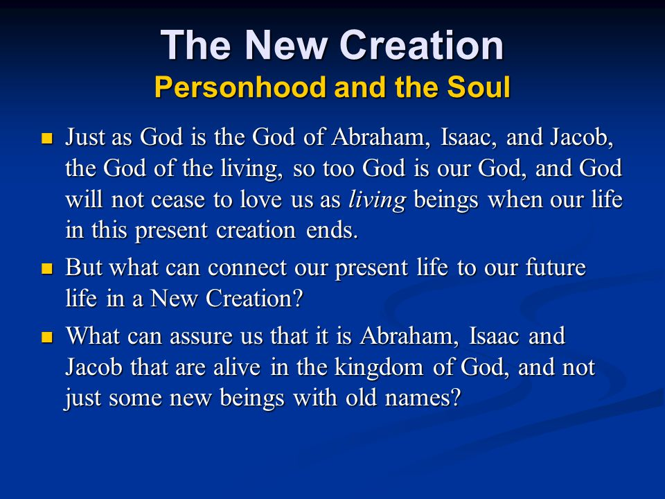 The New Creation Personhood and the Soul Just as God is the God of Abraham, Isaac, and Jacob, the God of the living, so too God is our God, and God will not cease to love us as living beings when our life in this present creation ends.