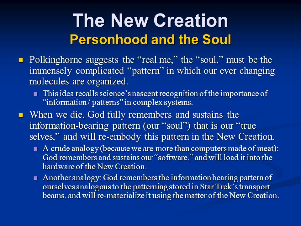 The New Creation Personhood and the Soul Polkinghorne suggests the real me, the soul, must be the immensely complicated pattern in which our ever changing molecules are organized.