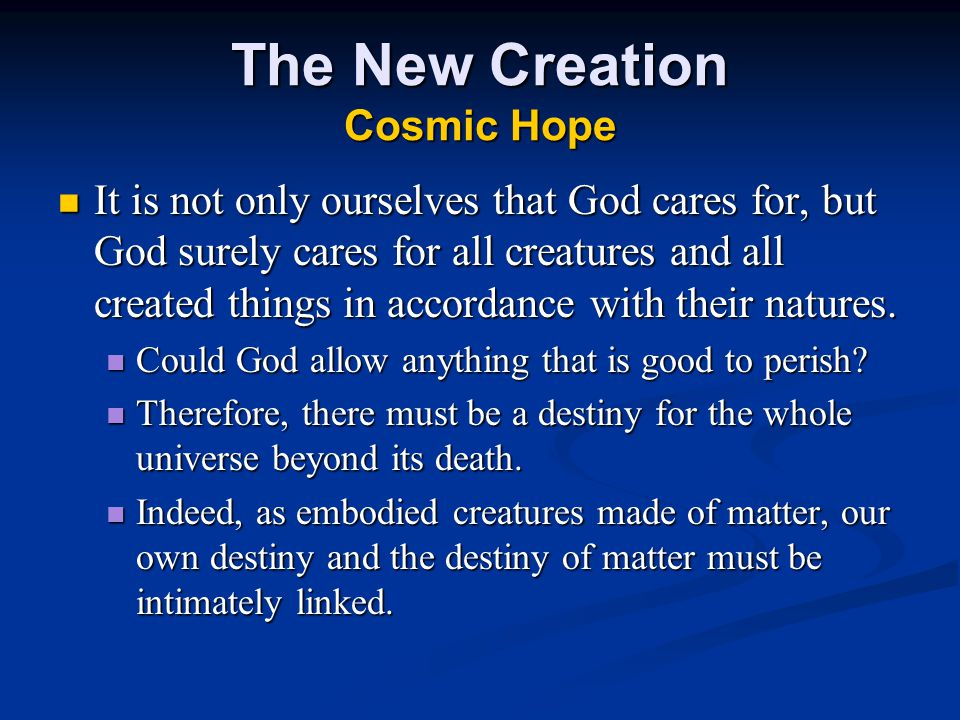 The New Creation Cosmic Hope It is not only ourselves that God cares for, but God surely cares for all creatures and all created things in accordance with their natures.