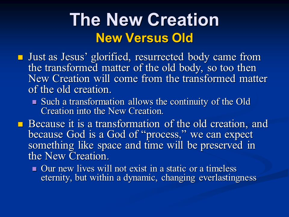 The New Creation New Versus Old Just as Jesus' glorified, resurrected body came from the transformed matter of the old body, so too then New Creation will come from the transformed matter of the old creation.